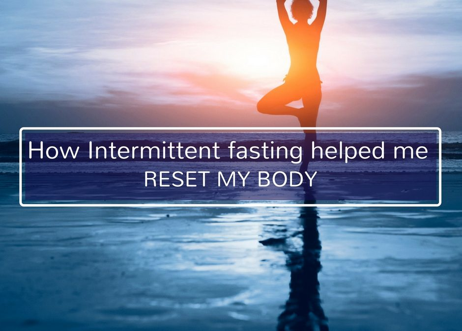 How Intermittent fasting helped me reset my body